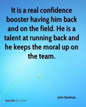 John Eastman  - It is a real confidence booster having him back and on the field. He is a talent at running back and he keeps the moral up on the team.