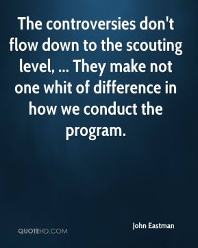 John Eastman  - The controversies don't flow down to the scouting level, ... They make not one whit of difference in how we conduct the program.