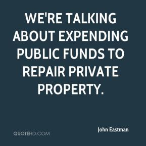 John Eastman  - We're talking about expending public funds to repair private property.