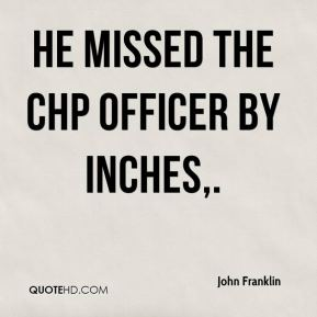 John Franklin  - He missed the CHP officer by inches.
