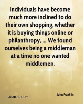 John Franklin  - Individuals have become much more inclined to do their own shopping, whether it is buying things online or philanthropy, ... We found ourselves being a middleman at a time no one wanted middlemen.