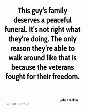 John Franklin  - This guy's family deserves a peaceful funeral. It's not right what they're doing. The only reason they're able to walk around like that is because the veterans fought for their freedom.