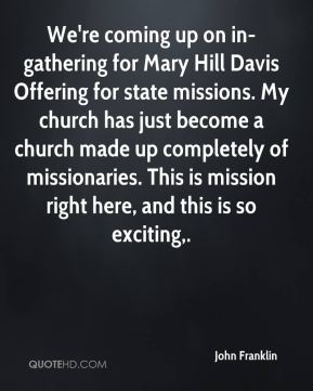 John Franklin  - We're coming up on in-gathering for Mary Hill Davis Offering for state missions. My church has just become a church made up completely of missionaries. This is mission right here, and this is so exciting.