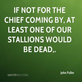 John Fuller  - If not for the chief coming by, at least one of our stallions would be dead.