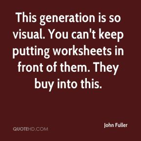 John Fuller  - This generation is so visual. You can't keep putting worksheets in front of them. They buy into this.