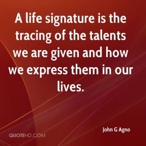 John G Agno  - A life signature is the tracing of the talents we are given and how we express them in our lives.
