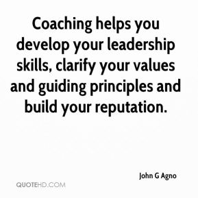 John G Agno  - Coaching helps you develop your leadership skills, clarify your values and guiding principles and build your reputation.