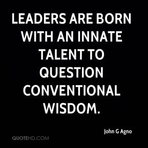 John G Agno  - Leaders are born with an innate talent to question conventional wisdom.