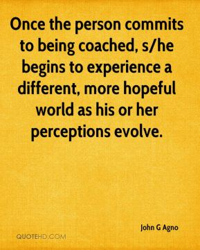 John G Agno  - Once the person commits to being coached, s/he begins to experience a different, more hopeful world as his or her perceptions evolve.