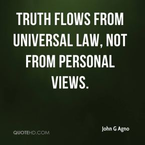 John G Agno  - Truth flows from universal law, not from personal views.