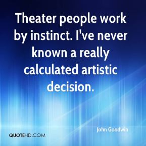 Theater people work by instinct. I've never known a really calculated artistic decision.