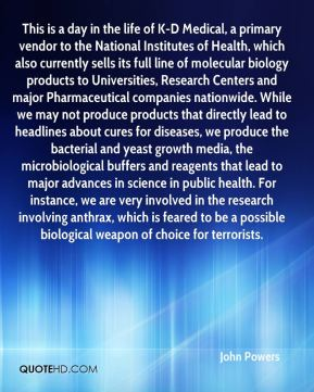This is a day in the life of K-D Medical, a primary vendor to the National Institutes of Health, which also currently sells its full line of molecular biology products to Universities, Research Centers and major Pharmaceutical companies nationwide. While we may not produce products that directly lead to headlines about cures for diseases, we produce the bacterial and yeast growth media, the microbiological buffers and reagents that lead to major advances in science in public health. For instance, we are very involved in the research involving anthrax, which is feared to be a possible biological weapon of choice for terrorists.
