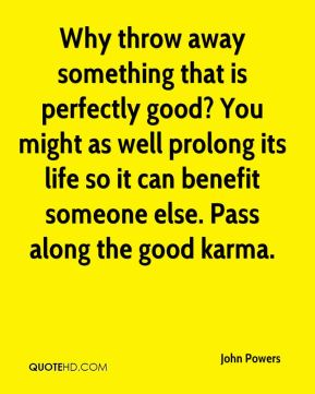 John Powers  - Why throw away something that is perfectly good? You might as well prolong its life so it can benefit someone else. Pass along the good karma.