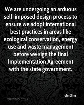 John Sims  - We are undergoing an arduous self-imposed design process to ensure we adopt international best practices in areas like ecological conservation, energy use and waste management before we sign the final Implementation Agreement with the state government.