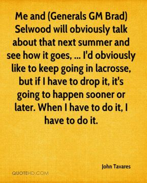 John Tavares  - Me and (Generals GM Brad) Selwood will obviously talk about that next summer and see how it goes, ... I'd obviously like to keep going in lacrosse, but if I have to drop it, it's going to happen sooner or later. When I have to do it, I have to do it.