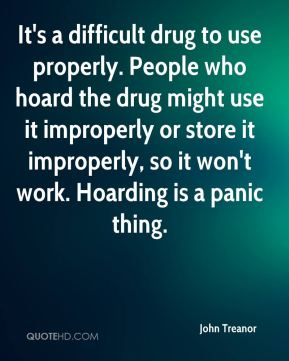 It's a difficult drug to use properly. People who hoard the drug might use it improperly or store it improperly, so it won't work. Hoarding is a panic thing.