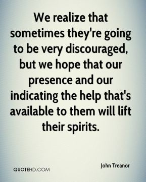 John Treanor  - We realize that sometimes they're going to be very discouraged, but we hope that our presence and our indicating the help that's available to them will lift their spirits.