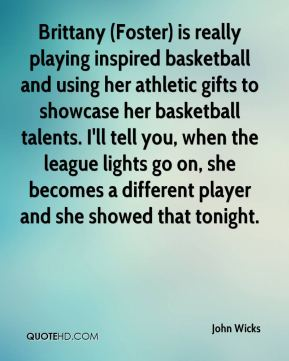 Brittany (Foster) is really playing inspired basketball and using her athletic gifts to showcase her basketball talents. I'll tell you, when the league lights go on, she becomes a different player and she showed that tonight.