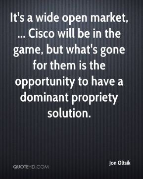 It's a wide open market, ... Cisco will be in the game, but what's gone for them is the opportunity to have a dominant propriety solution.