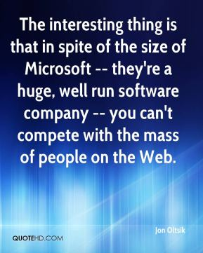The interesting thing is that in spite of the size of Microsoft -- they're a huge, well run software company -- you can't compete with the mass of people on the Web.
