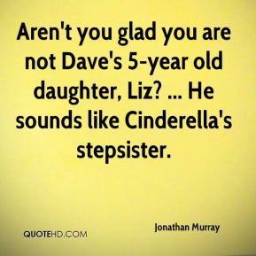 Aren't you glad you are not Dave's 5-year old daughter, Liz? ... He sounds like Cinderella's stepsister.