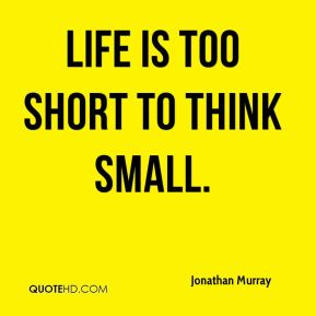 Life is too short to think small.