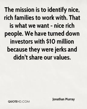 The mission is to identify nice, rich families to work with. That is what we want - nice rich people. We have turned down investors with $10 million because they were jerks and didn't share our values.