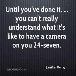 Until you've done it, ... you can't really understand what it's like to have a camera on you 24-seven.