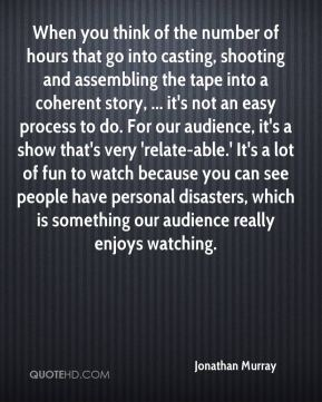 When you think of the number of hours that go into casting, shooting and assembling the tape into a coherent story, ... it's not an easy process to do. For our audience, it's a show that's very 'relate-able.' It's a lot of fun to watch because you can see people have personal disasters, which is something our audience really enjoys watching.