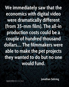 Jonathan Sehring  - We immediately saw that the economics with digital video were dramatically different (from 35-mm film). The all-in production costs could be a couple of hundred thousand dollars.... The filmmakers were able to make the pet projects they wanted to do but no one would fund.