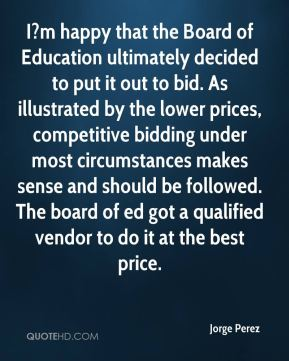 Jorge Perez  - I?m happy that the Board of Education ultimately decided to put it out to bid. As illustrated by the lower prices, competitive bidding under most circumstances makes sense and should be followed. The board of ed got a qualified vendor to do it at the best price.