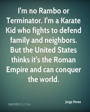 Jorge Perez  - I'm no Rambo or Terminator. I'm a Karate Kid who fights to defend family and neighbors. But the United States thinks it's the Roman Empire and can conquer the world.