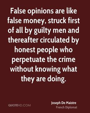 Joseph De Maistre - False opinions are like false money, struck first of all by guilty men and thereafter circulated by honest people who perpetuate the crime without knowing what they are doing.
