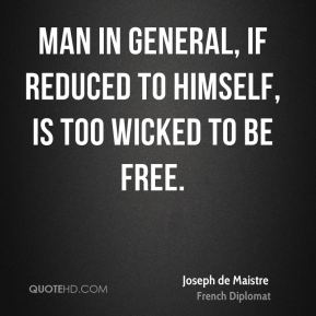 Joseph de Maistre - Man in general, if reduced to himself, is too wicked to be free.
