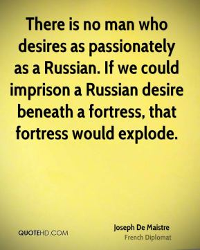 There is no man who desires as passionately as a Russian. If we could imprison a Russian desire beneath a fortress, that fortress would explode.