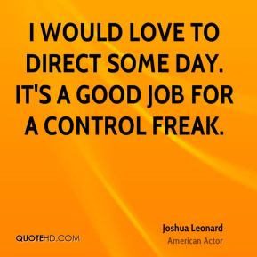 I would love to direct some day. It's a good job for a control freak.