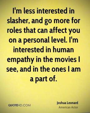 Joshua Leonard - I'm less interested in slasher, and go more for roles that can affect you on a personal level. I'm interested in human empathy in the movies I see, and in the ones I am a part of.