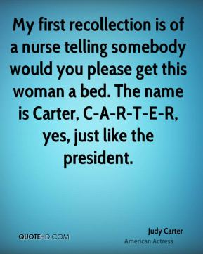 Judy Carter  - My first recollection is of a nurse telling somebody would you please get this woman a bed. The name is Carter, C-A-R-T-E-R, yes, just like the president.