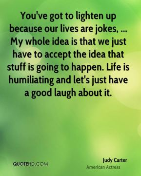 Judy Carter  - You've got to lighten up because our lives are jokes, ... My whole idea is that we just have to accept the idea that stuff is going to happen. Life is humiliating and let's just have a good laugh about it.