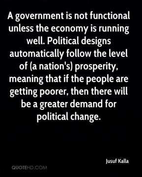 A government is not functional unless the economy is running well. Political designs automatically follow the level of (a nation's) prosperity, meaning that if the people are getting poorer, then there will be a greater demand for political change.