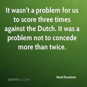 Karel Bruckner  - It wasn't a problem for us to score three times against the Dutch. It was a problem not to concede more than twice.