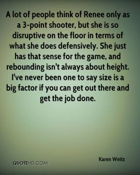 Karen Weitz  - A lot of people think of Renee only as a 3-point shooter, but she is so disruptive on the floor in terms of what she does defensively. She just has that sense for the game, and rebounding isn't always about height. I've never been one to say size is a big factor if you can get out there and get the job done.