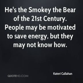He's the Smokey the Bear of the 21st Century. People may be motivated to save energy, but they may not know how.