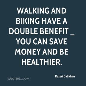 Walking and biking have a double benefit _ you can save money and be healthier.