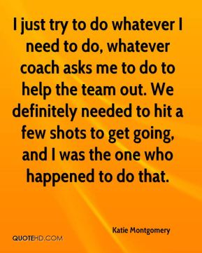 Katie Montgomery  - I just try to do whatever I need to do, whatever coach asks me to do to help the team out. We definitely needed to hit a few shots to get going, and I was the one who happened to do that.