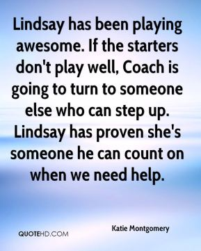 Katie Montgomery  - Lindsay has been playing awesome. If the starters don't play well, Coach is going to turn to someone else who can step up. Lindsay has proven she's someone he can count on when we need help.