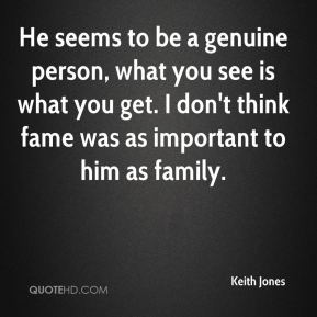 Keith Jones  - He seems to be a genuine person, what you see is what you get. I don't think fame was as important to him as family.