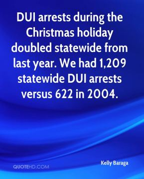 DUI arrests during the Christmas holiday doubled statewide from last year. We had 1,209 statewide DUI arrests versus 622 in 2004.