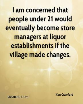 Ken Crawford  - I am concerned that people under 21 would eventually become store managers at liquor establishments if the village made changes.