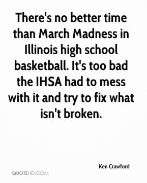 Ken Crawford  - There's no better time than March Madness in Illinois high school basketball. It's too bad the IHSA had to mess with it and try to fix what isn't broken.